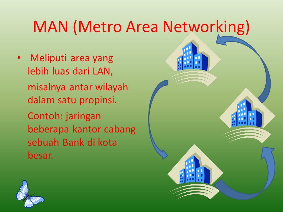 MAN (Metro Area Networking) Meliputi area yang lebih luas dari LAN, misalnya antar wilayah dalam satu propinsi. Contoh: jaringan beberapa kantor caban