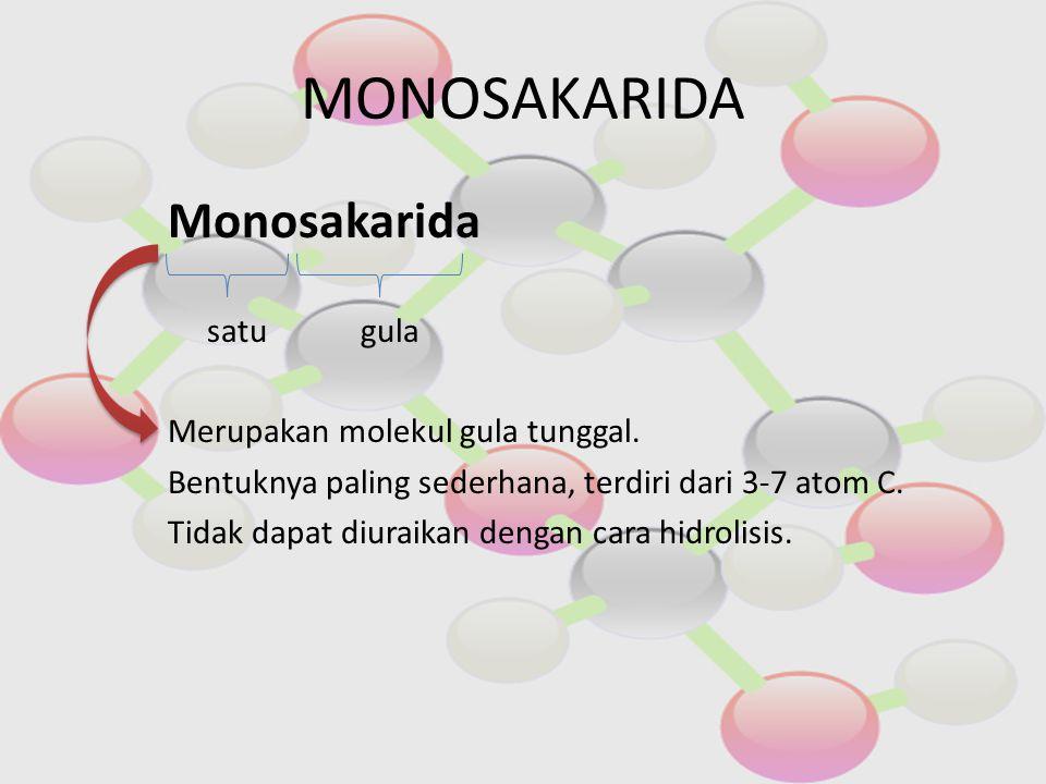MONOSAKARIDA Monosakarida satu gula Merupakan molekul gula tunggal. Bentuknya paling sederhana, terdiri dari 3-7 atom C. Tidak dapat diuraikan dengan