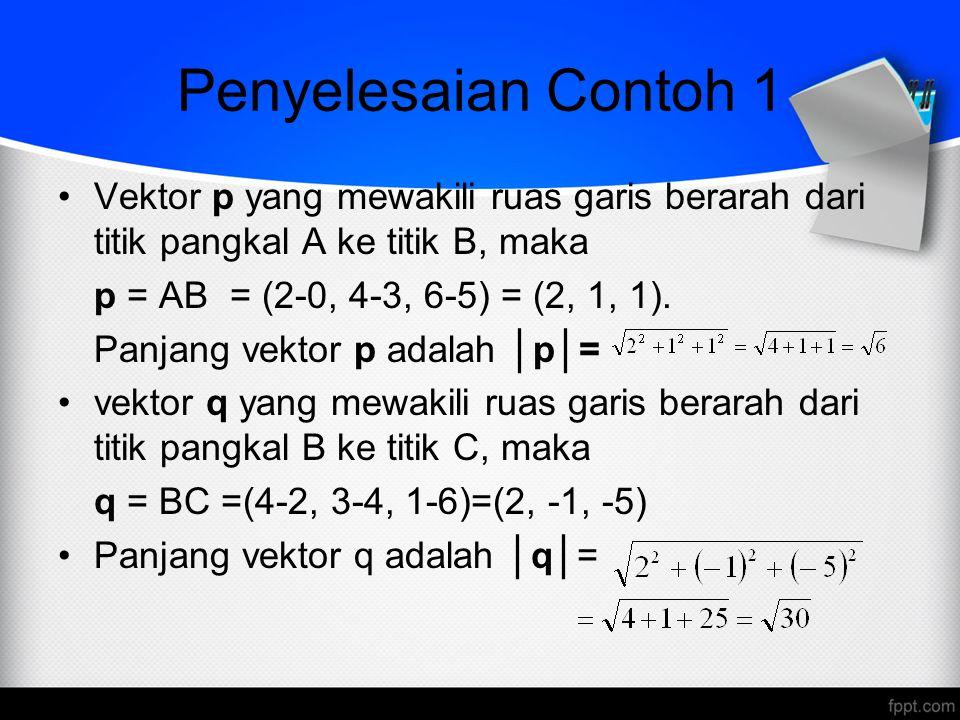 Penyelesaian Contoh 1 Vektor p yang mewakili ruas garis berarah dari titik pangkal A ke titik B, maka p = AB = (2-0, 4-3, 6-5) = (2, 1, 1).
