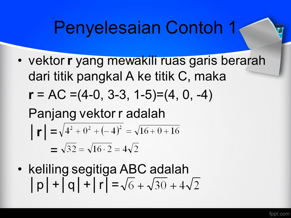 Penyelesaian Contoh 1 vektor r yang mewakili ruas garis berarah dari titik pangkal A ke titik C, maka r = AC =(4-0, 3-3, 1-5)=(4, 0, -4) Panjang vektor r adalah │r│= = keliling segitiga ABC adalah │p│+│q│+│r│=