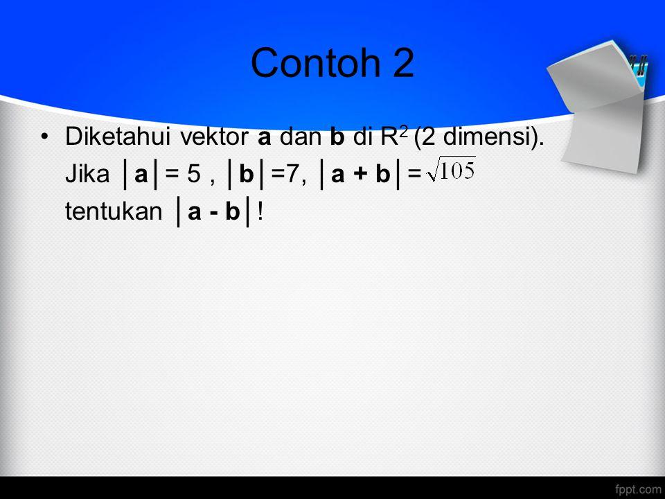 Contoh 2 Diketahui vektor a dan b di R 2 (2 dimensi).