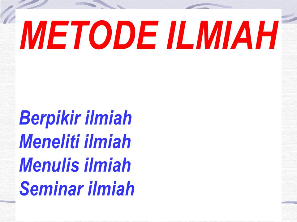 METODE ILMIAH Berpikir ilmiah Meneliti ilmiah Menulis ilmiah Seminar ilmiah