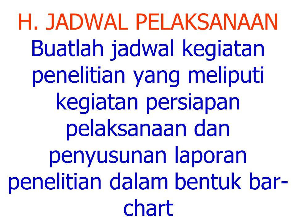 H. JADWAL PELAKSANAAN Buatlah jadwal kegiatan penelitian yang meliputi kegiatan persiapan pelaksanaan dan penyusunan laporan penelitian dalam bentuk b