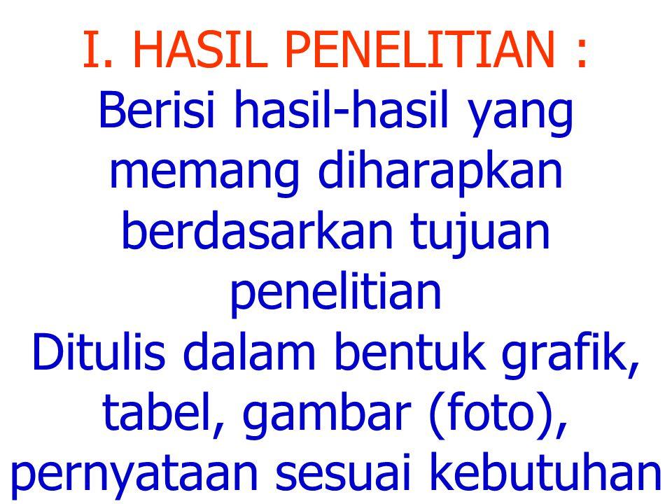 I. HASIL PENELITIAN : Berisi hasil-hasil yang memang diharapkan berdasarkan tujuan penelitian Ditulis dalam bentuk grafik, tabel, gambar (foto), perny