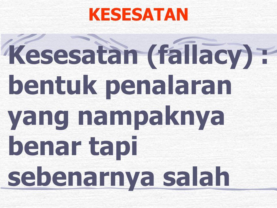 KESESATAN Kesesatan (fallacy) : bentuk penalaran yang nampaknya benar tapi sebenarnya salah