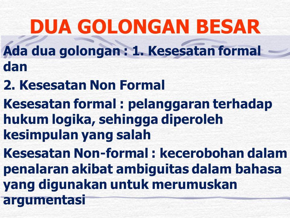 DUA GOLONGAN BESAR Ada dua golongan : 1. Kesesatan formal dan 2. Kesesatan Non Formal Kesesatan formal : pelanggaran terhadap hukum logika, sehingga d