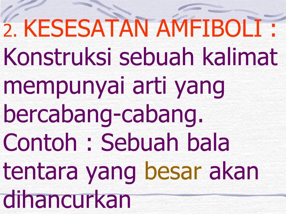 2. KESESATAN AMFIBOLI : Konstruksi sebuah kalimat mempunyai arti yang bercabang-cabang. Contoh : Sebuah bala tentara yang besar akan dihancurkan