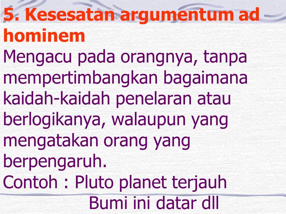 5. Kesesatan argumentum ad hominem Mengacu pada orangnya, tanpa mempertimbangkan bagaimana kaidah-kaidah penelaran atau berlogikanya, walaupun yang me