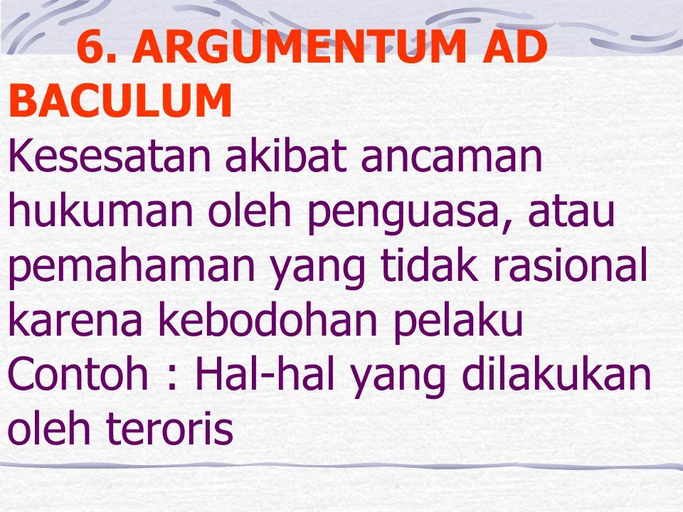 6. ARGUMENTUM AD BACULUM Kesesatan akibat ancaman hukuman oleh penguasa, atau pemahaman yang tidak rasional karena kebodohan pelaku Contoh : Hal-hal y