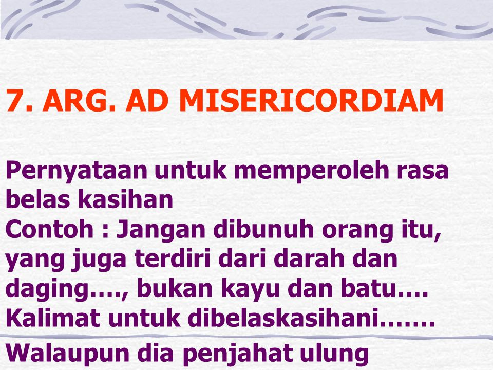 7. ARG. AD MISERICORDIAM Pernyataan untuk memperoleh rasa belas kasihan Contoh : Jangan dibunuh orang itu, yang juga terdiri dari darah dan daging….,