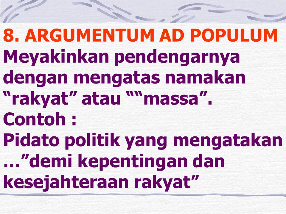 """8. ARGUMENTUM AD POPULUM Meyakinkan pendengarnya dengan mengatas namakan """"rakyat"""" atau """"""""massa"""". Contoh : Pidato politik yang mengatakan …""""demi kepent"""