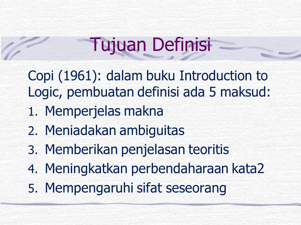 Tujuan Definisi Copi (1961): dalam buku Introduction to Logic, pembuatan definisi ada 5 maksud: 1. Memperjelas makna 2. Meniadakan ambiguitas 3. Membe