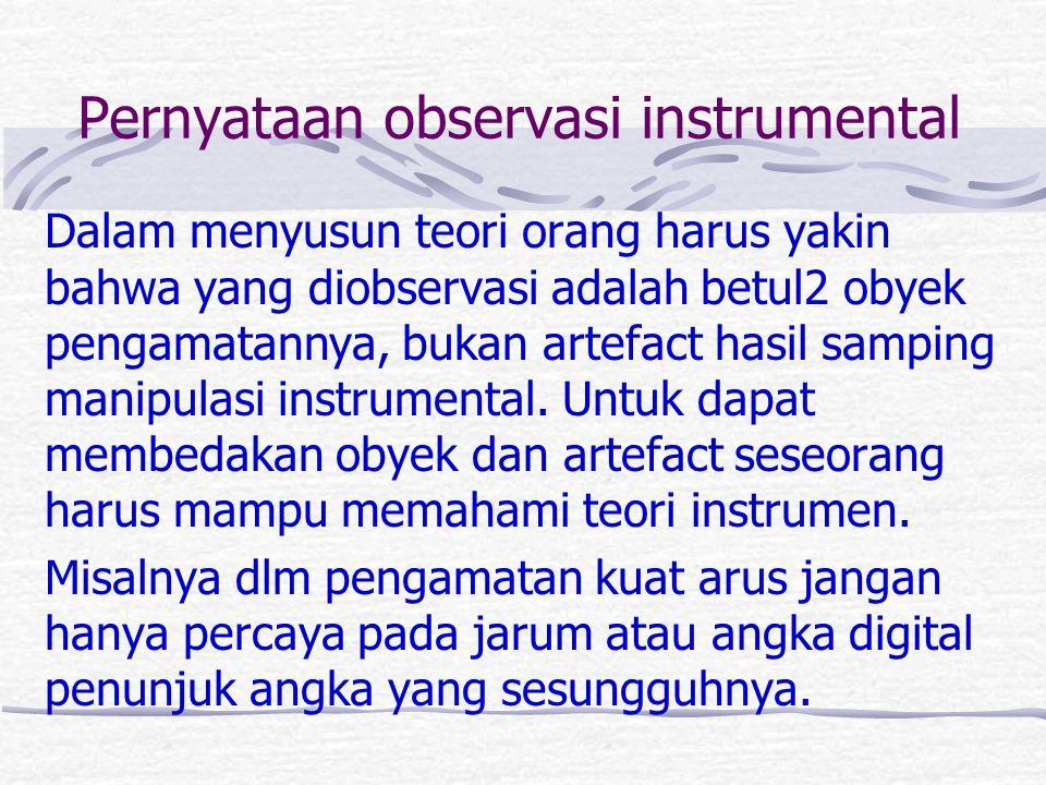Pernyataan observasi instrumental Dalam menyusun teori orang harus yakin bahwa yang diobservasi adalah betul2 obyek pengamatannya, bukan artefact hasi