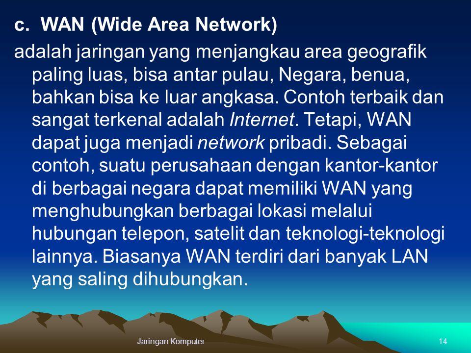 c. WAN (Wide Area Network) adalah jaringan yang menjangkau area geografik paling luas, bisa antar pulau, Negara, benua, bahkan bisa ke luar angkasa. C