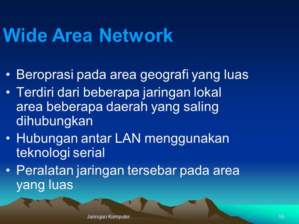 Jaringan Komputer16 Beroprasi pada area geografi yang luas Terdiri dari beberapa jaringan lokal area beberapa daerah yang saling dihubungkan Hubungan