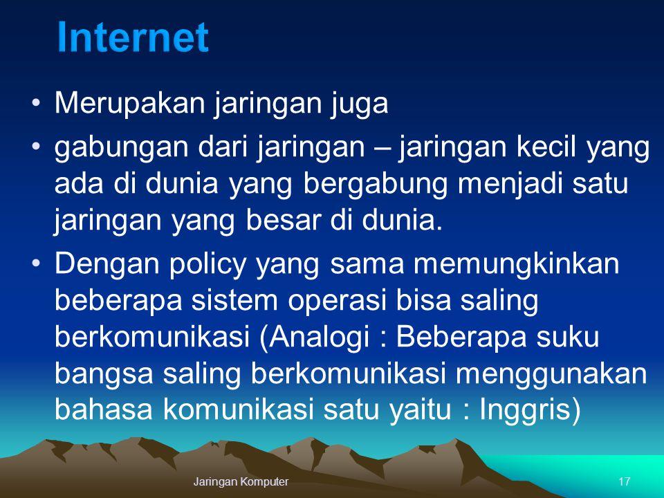 Jaringan Komputer17 Merupakan jaringan juga gabungan dari jaringan – jaringan kecil yang ada di dunia yang bergabung menjadi satu jaringan yang besar