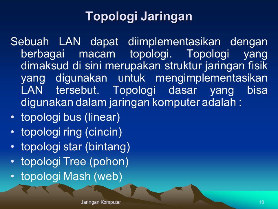 Topologi Jaringan Sebuah LAN dapat diimplementasikan dengan berbagai macam topologi. Topologi yang dimaksud di sini merupakan struktur jaringan fisik