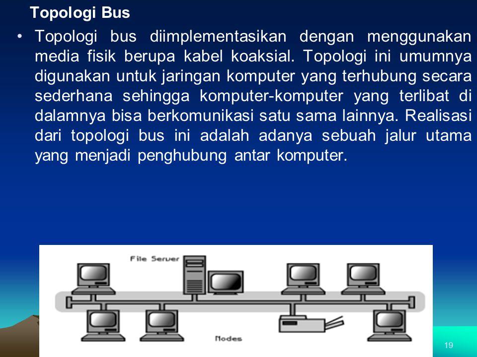 Topologi Bus Topologi bus diimplementasikan dengan menggunakan media fisik berupa kabel koaksial. Topologi ini umumnya digunakan untuk jaringan komput