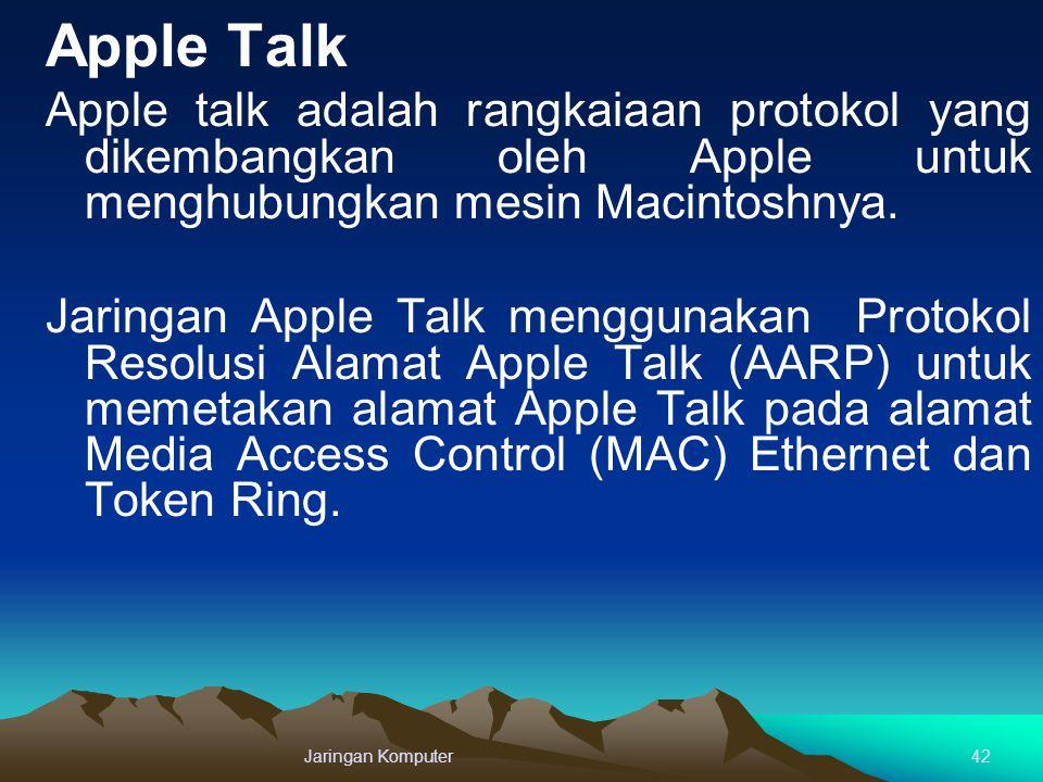 Apple Talk Apple talk adalah rangkaiaan protokol yang dikembangkan oleh Apple untuk menghubungkan mesin Macintoshnya. Jaringan Apple Talk menggunakan