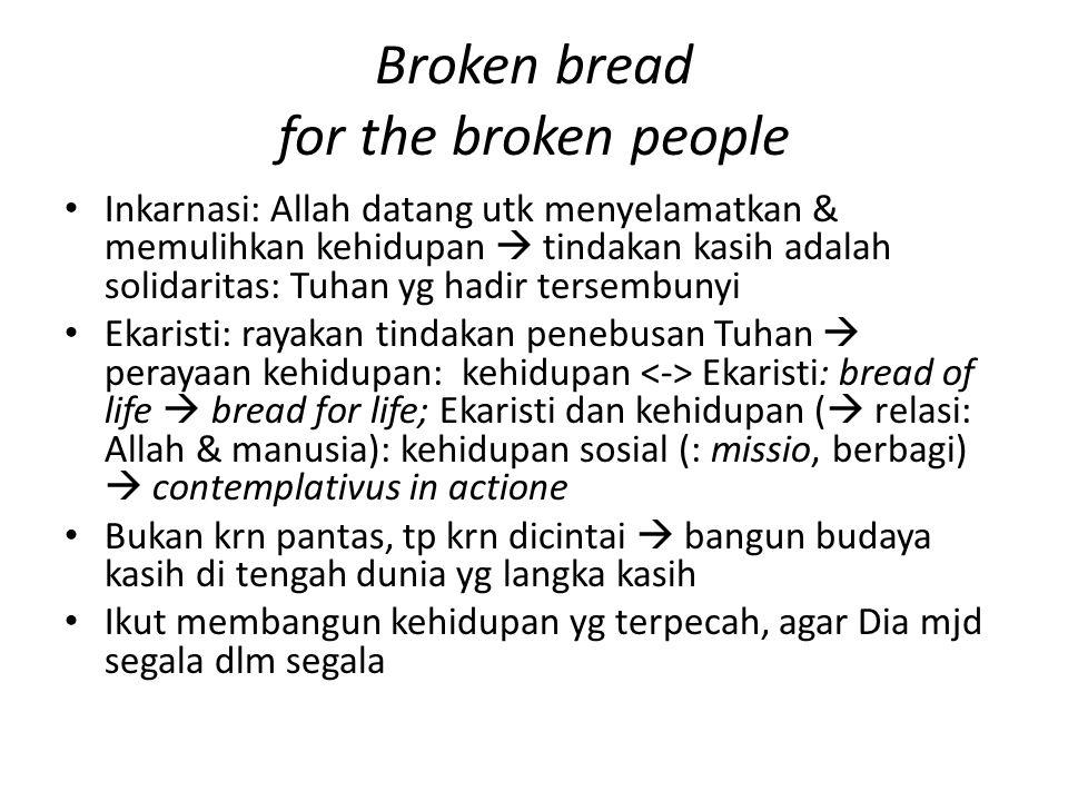 Broken bread for the broken people Inkarnasi: Allah datang utk menyelamatkan & memulihkan kehidupan  tindakan kasih adalah solidaritas: Tuhan yg hadi