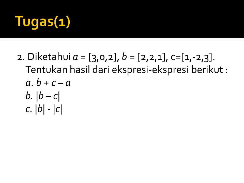 2. Diketahui a = [3,0,2], b = [2,2,1], c=[1,-2,3]. Tentukan hasil dari ekspresi-ekspresi berikut : a. b + c – a b. |b – c| c. |b| - |c|