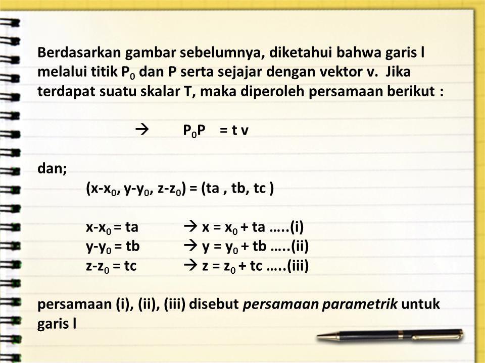 Berdasarkan gambar sebelumnya, diketahui bahwa garis l melalui titik P 0 dan P serta sejajar dengan vektor v. Jika terdapat suatu skalar T, maka diper