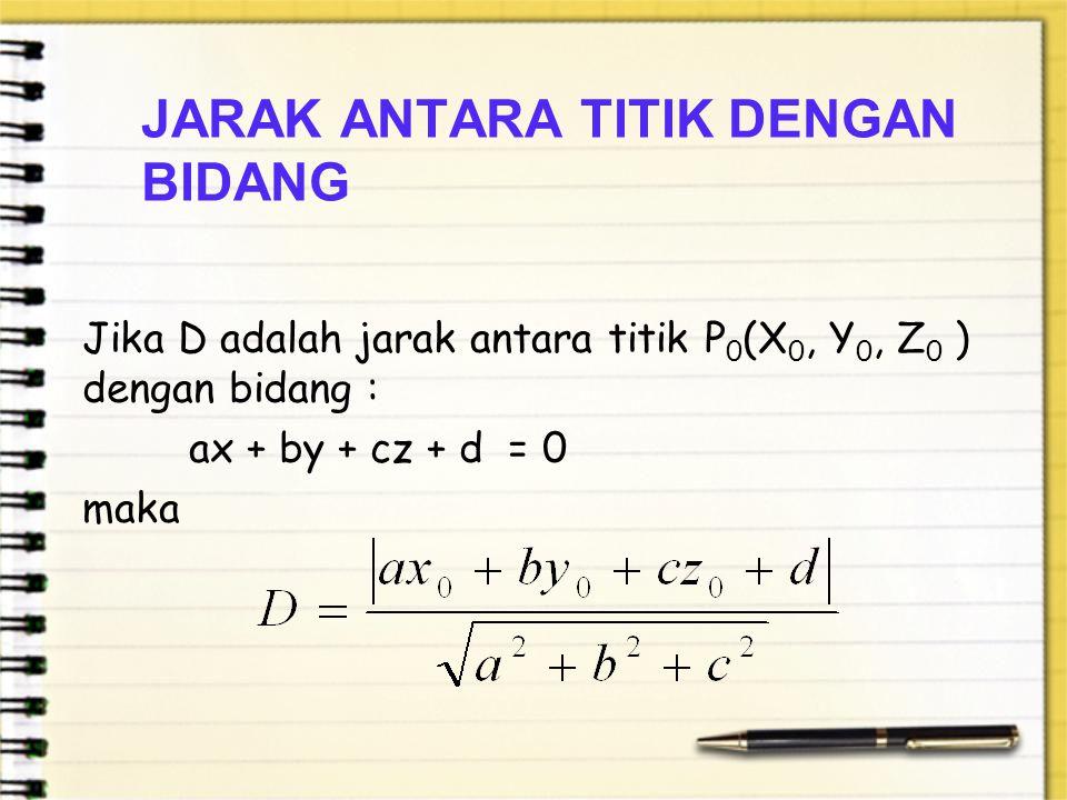 JARAK ANTARA TITIK DENGAN BIDANG Jika D adalah jarak antara titik P 0 (X 0, Y 0, Z 0 ) dengan bidang : ax + by + cz + d = 0 maka