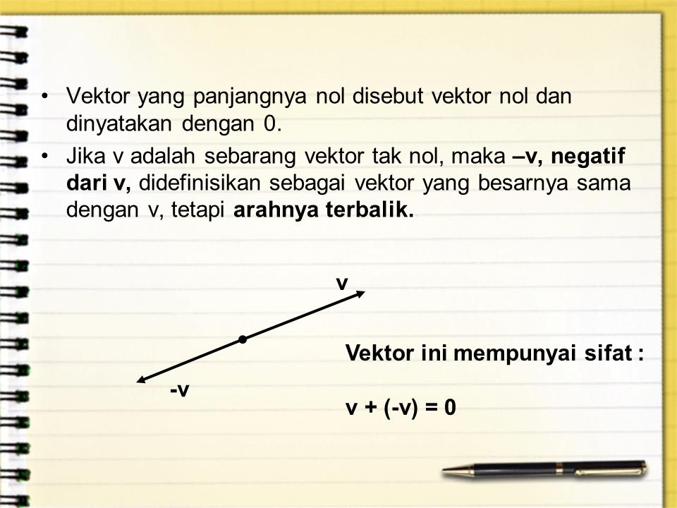 Vektor yang panjangnya nol disebut vektor nol dan dinyatakan dengan 0. Jika v adalah sebarang vektor tak nol, maka –v, negatif dari v, didefinisikan s