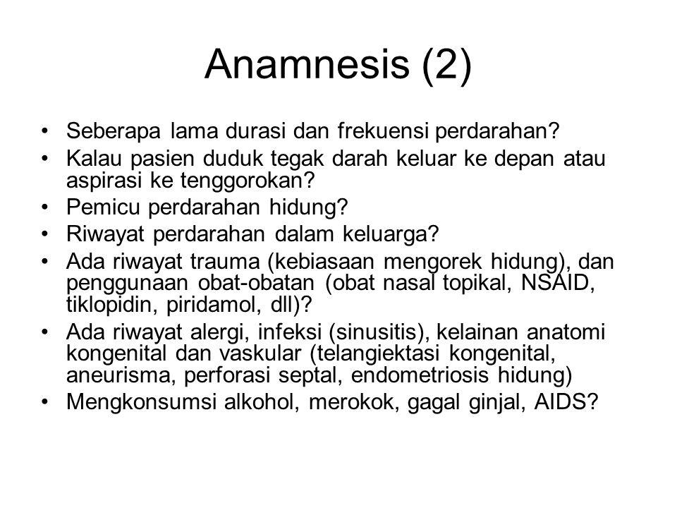 Anamnesis (2) Seberapa lama durasi dan frekuensi perdarahan? Kalau pasien duduk tegak darah keluar ke depan atau aspirasi ke tenggorokan? Pemicu perda