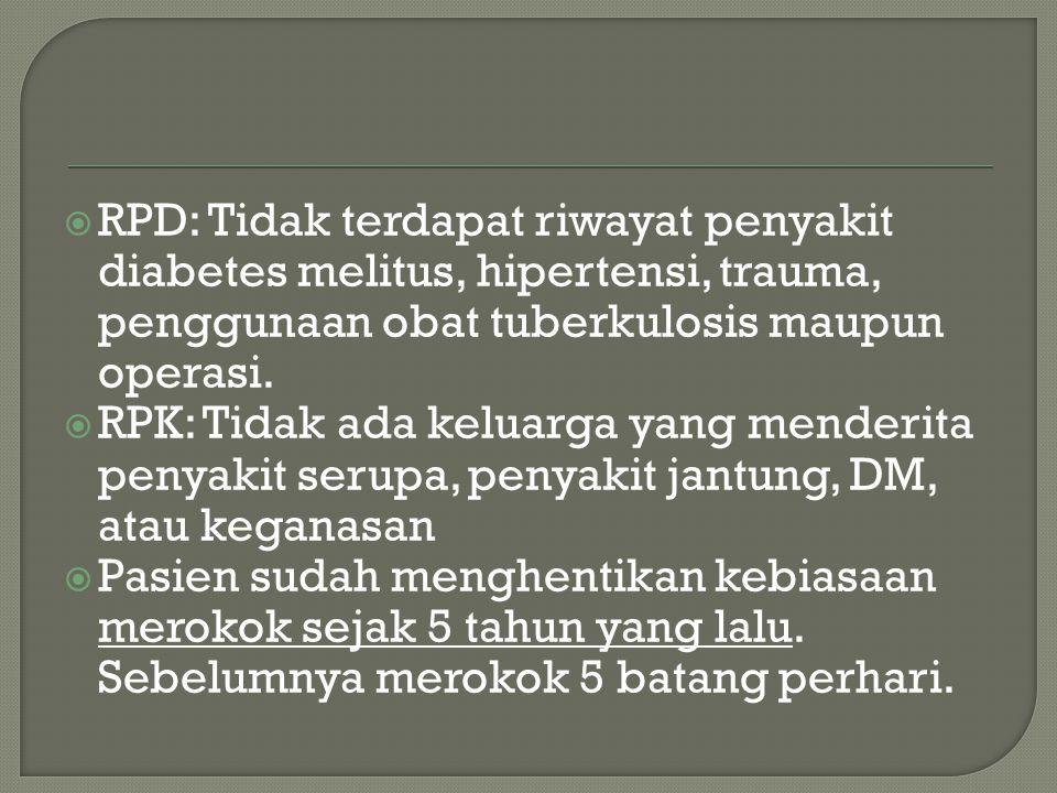  RPD: Tidak terdapat riwayat penyakit diabetes melitus, hipertensi, trauma, penggunaan obat tuberkulosis maupun operasi.  RPK: Tidak ada keluarga ya