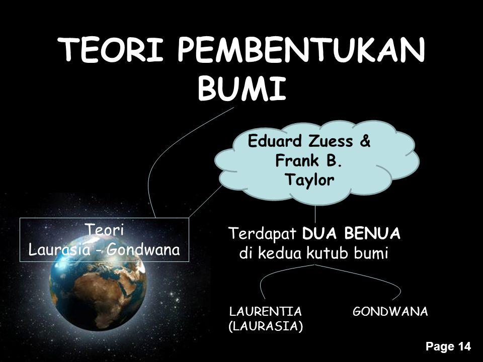 Page 14 TEORI PEMBENTUKAN BUMI Teori Laurasia - Gondwana Eduard Zuess & Frank B. Taylor Terdapat DUA BENUA di kedua kutub bumi LAURENTIA (LAURASIA) GO
