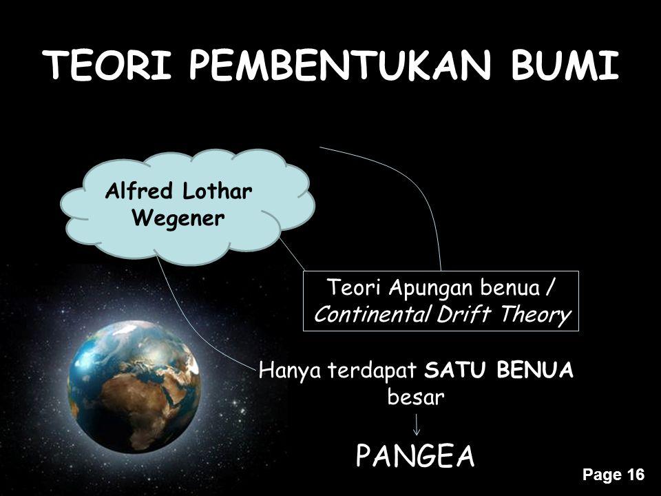 Page 16 TEORI PEMBENTUKAN BUMI Teori Apungan benua / Continental Drift Theory Alfred Lothar Wegener Hanya terdapat SATU BENUA besar PANGEA