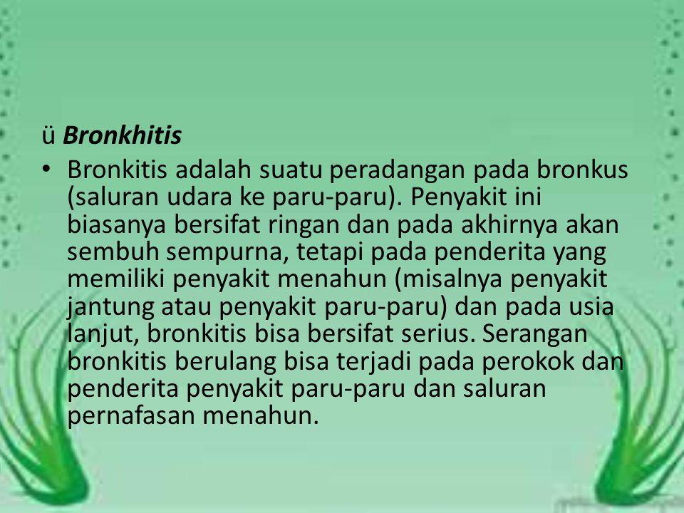 ü Bronkhitis Bronkitis adalah suatu peradangan pada bronkus (saluran udara ke paru-paru).