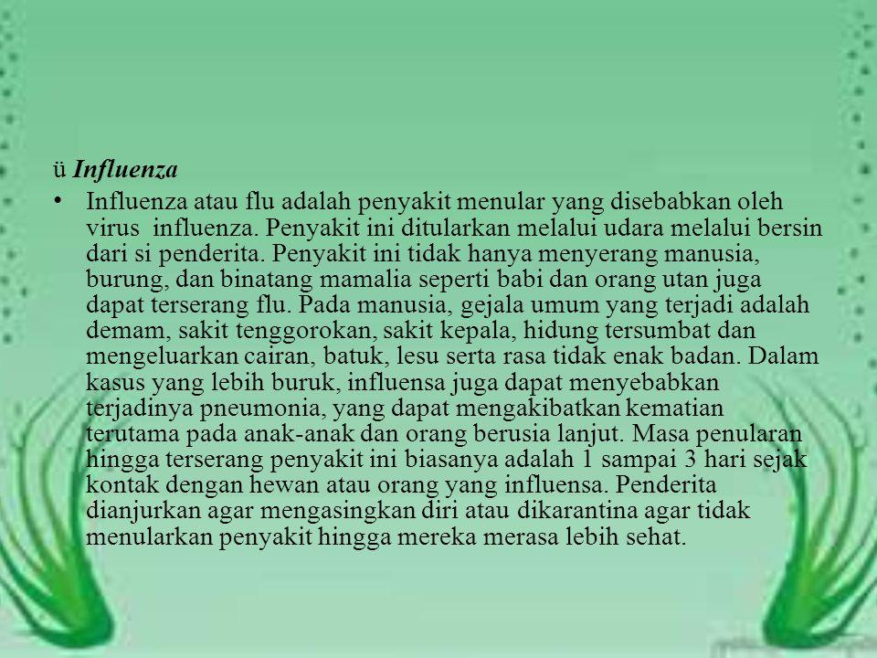 ü Influenza Influenza atau flu adalah penyakit menular yang disebabkan oleh virus influenza. Penyakit ini ditularkan melalui udara melalui bersin dari