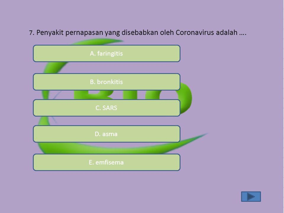 7. Penyakit pernapasan yang disebabkan oleh Coronavirus adalah …. A. faringitis B. bronkitis C. SARS D. asma E. emfisema
