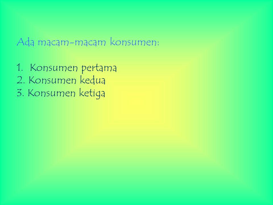 Ada macam-macam konsumen: 1. Konsumen pertama 2. Konsumen kedua 3. Konsumen ketiga