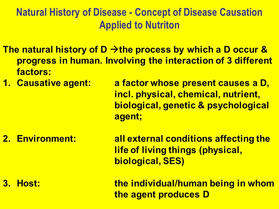 Natural History of Disease - Concept of Disease Causation Applied to Nutriton The natural history of D  the process by which a D occur & progress in