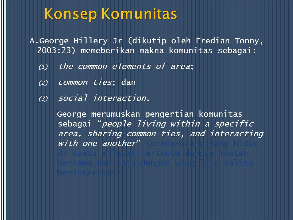 Konsep Komunitas A.George Hillery Jr (dikutip oleh Fredian Tonny, 2003:23) memeberikan makna komunitas sebagai: (1) the common elements of area; (2) common ties; dan (3) social interaction.