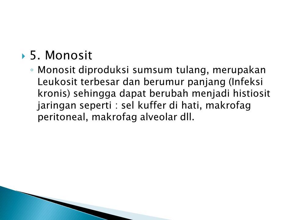  5. Monosit ◦ Monosit diproduksi sumsum tulang, merupakan Leukosit terbesar dan berumur panjang (Infeksi kronis) sehingga dapat berubah menjadi histi