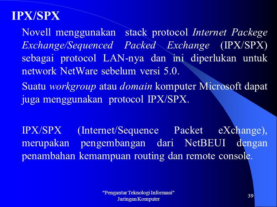 IPX/SPX Novell menggunakan stack protocol Internet Packege Exchange/Sequenced Packed Exchange (IPX/SPX) sebagai protocol LAN-nya dan ini diperlukan un