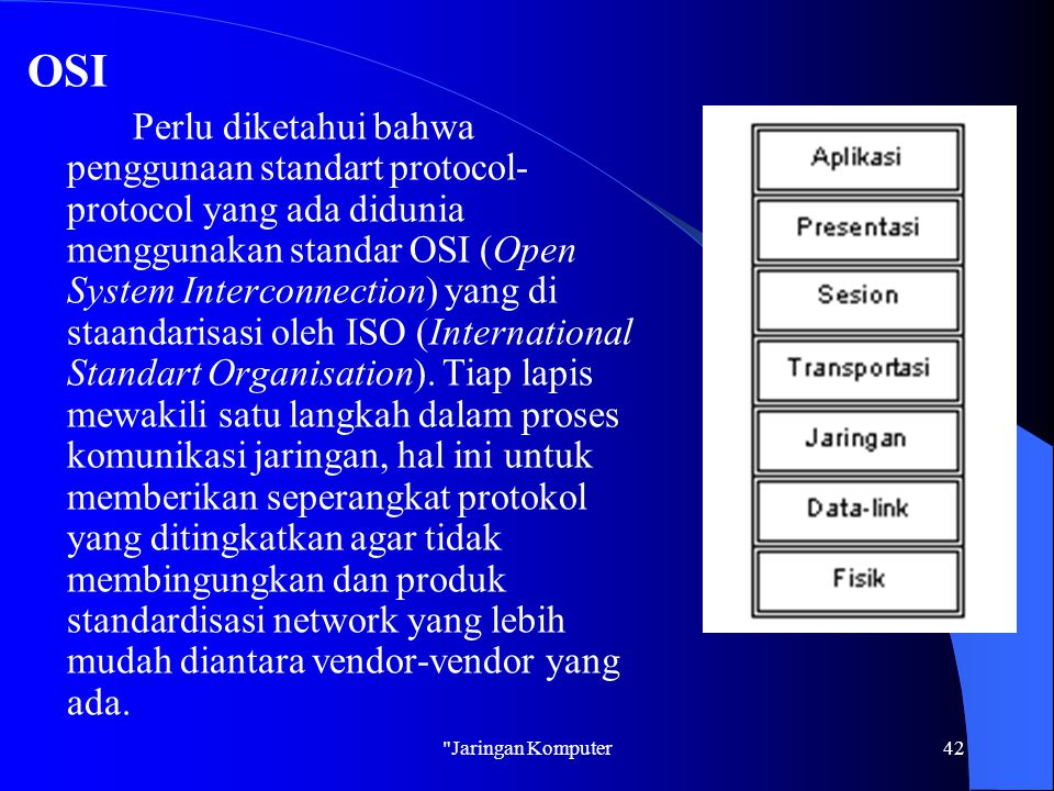 Jaringan Komputer42 OSI Perlu diketahui bahwa penggunaan standart protocol- protocol yang ada didunia menggunakan standar OSI (Open System Interconnection) yang di staandarisasi oleh ISO (International Standart Organisation).