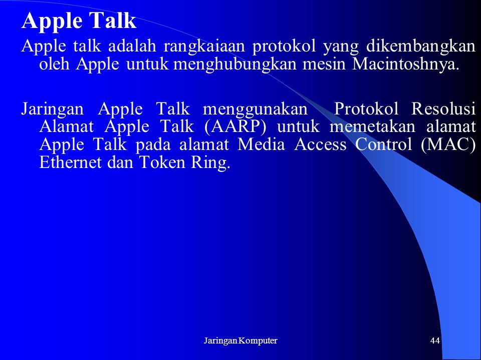 Jaringan Komputer44 Apple Talk Apple talk adalah rangkaiaan protokol yang dikembangkan oleh Apple untuk menghubungkan mesin Macintoshnya. Jaringan App