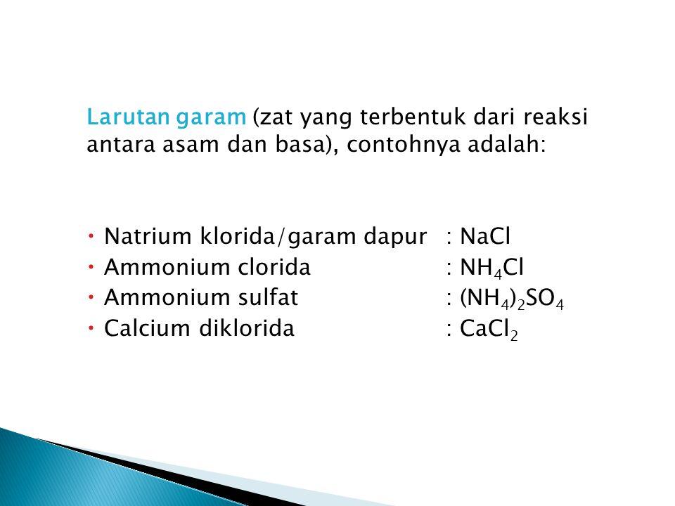Larutan garam (zat yang terbentuk dari reaksi antara asam dan basa), contohnya adalah:  Natrium klorida/garam dapur: NaCl  Ammonium clorida: NH 4 Cl