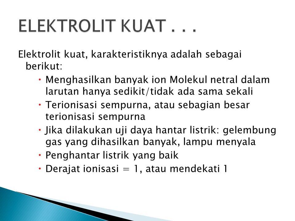 Elektrolit kuat, karakteristiknya adalah sebagai berikut:  Menghasilkan banyak ion Molekul netral dalam larutan hanya sedikit/tidak ada sama sekali 