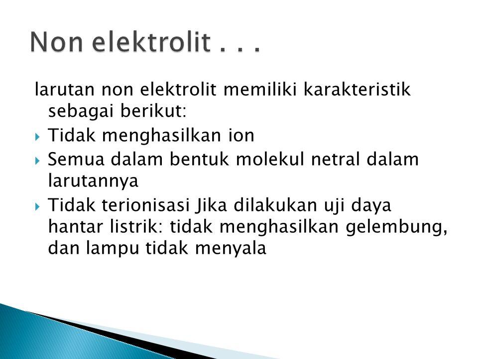 larutan non elektrolit memiliki karakteristik sebagai berikut:  Tidak menghasilkan ion  Semua dalam bentuk molekul netral dalam larutannya  Tidak t