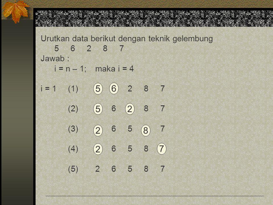 Contoh : Urutkan data berikut dengan teknik gelembung 5 6 2 8 7 Jawab : i = n – 1; maka i = 4 i = 1(1)5 6 2 8 7 (2)5 6 2 8 7 (3)5 6 5 8 7 (4)5 6 5 8 7