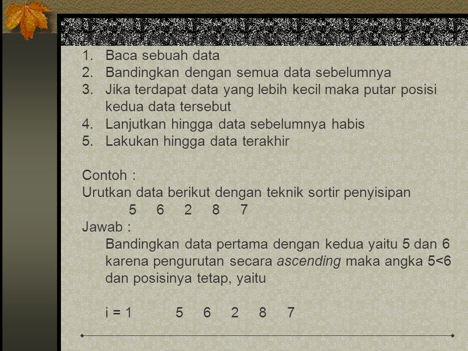 Algoritma penyisipan (insertion sort) adalah : 1.Baca sebuah data 2.Bandingkan dengan semua data sebelumnya 3.Jika terdapat data yang lebih kecil maka