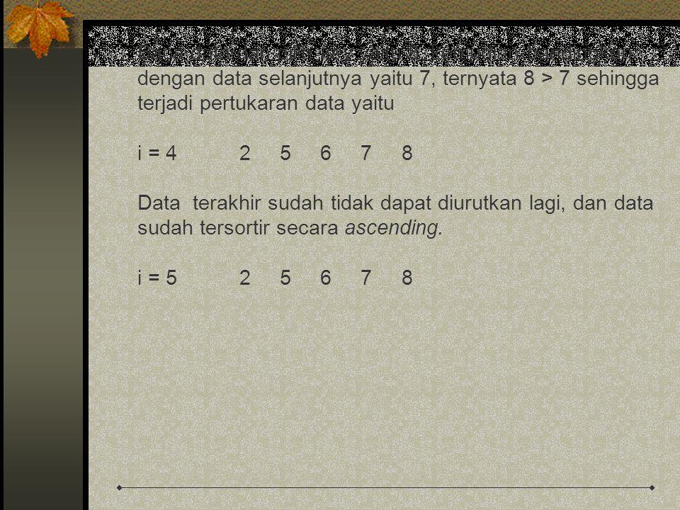 Baca data dan pilih key yaitu 8, kemudian bandingkan dengan data selanjutnya yaitu 7, ternyata 8 > 7 sehingga terjadi pertukaran data yaitu i = 42 5 6