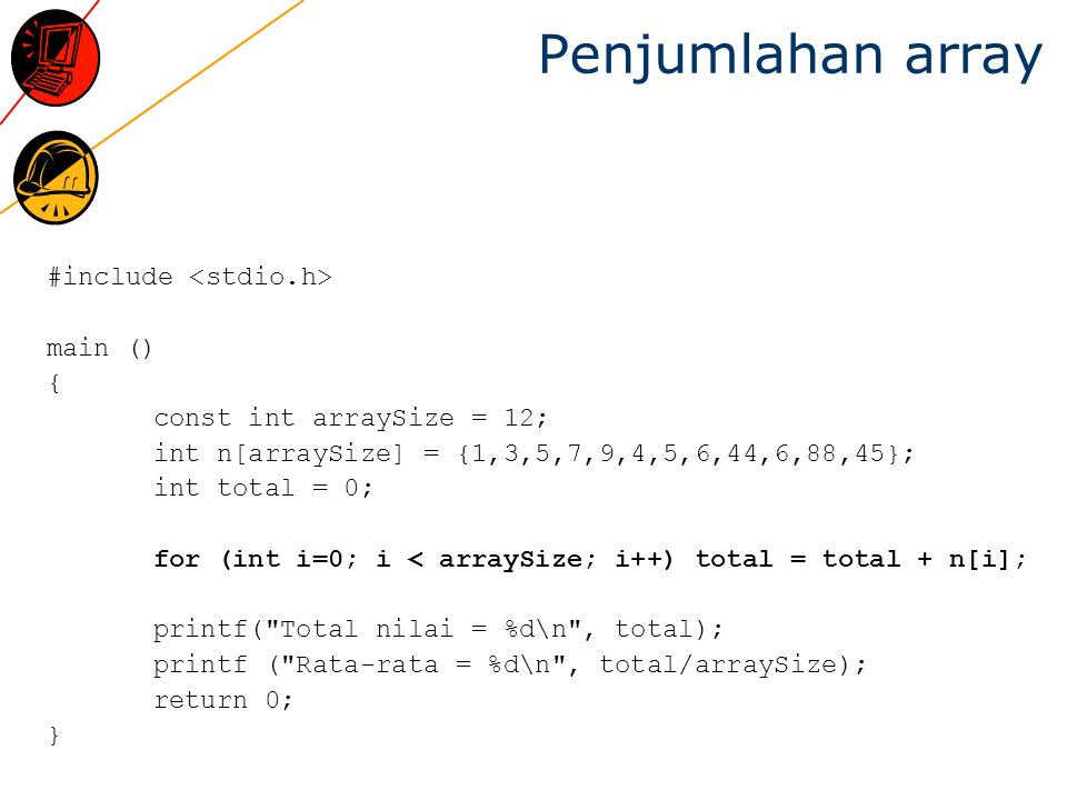 Penjumlahan array #include main () { const int arraySize = 12; int n[arraySize] = {1,3,5,7,9,4,5,6,44,6,88,45}; int total = 0; for (int i=0; i < array