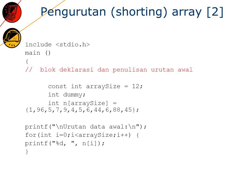 Pengurutan (shorting) array [2] include main () { // blok deklarasi dan penulisan urutan awal const int arraySize = 12; int dummy; int n[arraySize] = {1,96,5,7,9,4,5,6,44,6,88,45}; printf( \nUrutan data awal:\n ); for(int i=0;i<arraySize;i++) { printf( %d, , n[i]); }